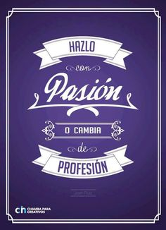 Hazlo con pasión o cambia de profesión. Ganas de trabajar todos los días!