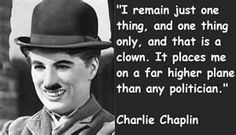 Charlie Chaplin quote: I remain just one thing, and one thing only, and that is a clown. It places on a far higher plane than any politician.