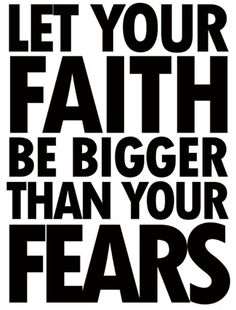Faith. Big word. Lets make it bigger than our fears.