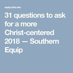31 questions to ask for a more Christ-centered 2018 — Southern Equip
