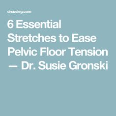 6 Essential Stretches to Ease Pelvic Floor Tension — Dr. Susie Gronski