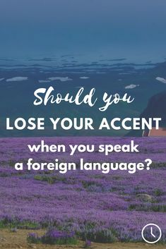 Should you try to lose your accent when you speak a foreign language? Find out!
