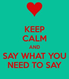 KEEP CALM AND SAY WHAT YOU NEED TO SAY