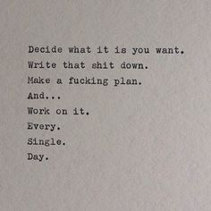 Decide what it is you want. Write that shit down Make a fucking plan