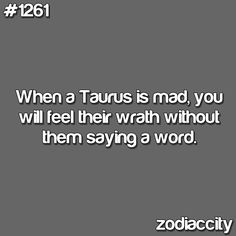When a Taurus is mad, You will feel their wrath without them saying a word.
