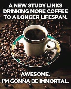 I'm sure that because I drink coffee, some people have lived longer