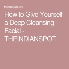 How to Give Yourself a Deep Cleansing Facial - THEINDIANSPOT