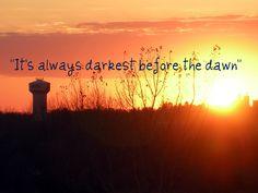 It's always darkest before the dawn. African proverb