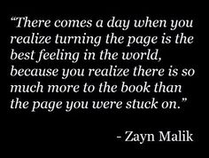 """There comes a day when you realize turning the page is the best feeling in the world, because you realize there is so much more to the book than the page you were stuck on."""" (Zayn Malik)"""