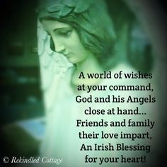 Irish Blessing: A world of wishes at your command, God and His angels close at hand. Friend and family their love impart, an Irish blessing for your heart.