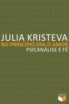 """No princípio era o amor: psicanálise e fé"", de Julia Kristeva"