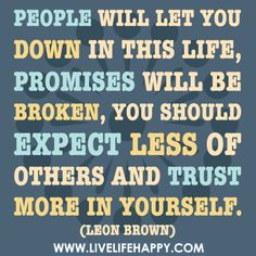 People will let you down in this life, promises will be broken, you should expect less of others and trust more in yourself.