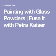 Painting with Glass Powders | Fuse It with Petra Kaiser