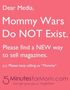 We are sick of negative campaigning to exploit mothers and create controversy and animosity surrounding parenting decisions.    http://www.5minutesformom.com