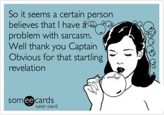 So it seems a certain person believes that I have a problem with sarcasm. Well thank you Captain Obvious for that startling revelation