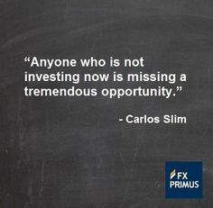 Anyone who is not investing now is missing a tremendous opportunity ~ Carlos Slim