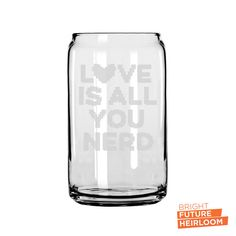 Love Is All You Nerd - Etched 16oz Can Glass - The superior drinking glass perfect for what ever your beverage of choice is! by BrightFutureHeirloom