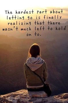 The hardest part about letting go is realizing there wasn't much left to hold onto