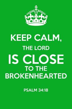 Keep calm, the Lord is close to the brokenhearted. Psalm 34:18. Scripture. Faith. Hope. Sayings. Positive Quotes.