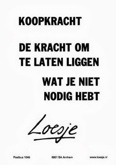 Loesje over koopkracht Purchasing power - the power (strength) to not buy things you don't need Words Quotes, Me Quotes, Funny Quotes, Sayings, Humor Quotes, Wisdom Quotes, Dutch Quotes, Interesting Quotes, One Liner