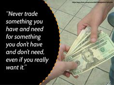Never trade something you have and need for something you don't have and don't need.  Even if you really want it. -Warren Buffet quotes/quote/wisdom