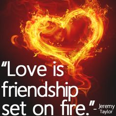 Love is friendship set on fire!