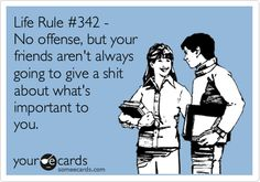 Life Rule #342 - No offense, but your friends aren't always going to give a shit about what's important to you. -- This is true 60% of the time