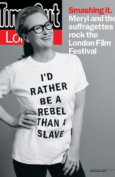 Meryl Streep under fire for controversial T-shirt promoting film Suffragette OCTOBER 6, 2015 news.au.com  The quote is attributed to British suffragette Emmeline Pankhurst, who is portrayed by Streep in the new film.