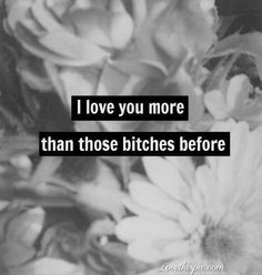 i love you more love love quotes black and white flowers bitch love quote