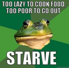 TOO LAZY TO COOK FOOD, TOO POOR TO GO OUT STARVE Foul Bachelor Frog