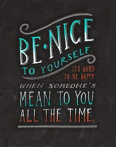"""""""Be nice to yourself.  It's hard to be happy when someone's mean to you all the time."""""""