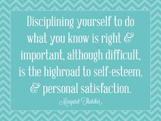 """""""Disciplining yourself to do what you know is right and important, although difficult, is the highroad to self-esteem and personal satisfaction."""" - Margaret Thatcher"""