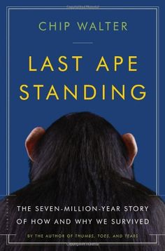 Last Ape Standing: The Seven-Million-Year Story of How and Why We Survived by Chip Walter