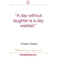 """""""A day without laughter is a day wasted."""" Charlie Chaplin"""
