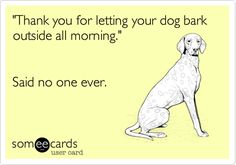 'Thank you for letting your dog bark outside all morning.' Said no one ever.