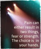 Pain can either result in two things, fear or strength. The choice is in your hands.