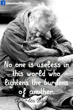 No one is useless in this world who lightens the burden of another.