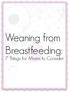 Weaning from Breastfeeding 7 Things for mom to Consider