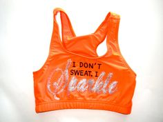 Hey, I found this really awesome Etsy listing at http://www.etsy.com/listing/159748079/neon-orange-i-dont-sweat-i-sparkle-cheer