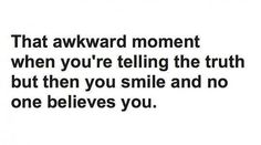 That Awkward Moment When You're Telling The Truth