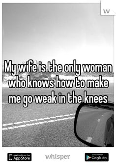 My wife is the only woman who knows how to make me go weak in the knees