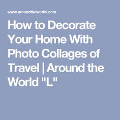"""How to Decorate Your Home With Photo Collages of Travel 