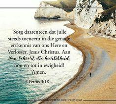 2 Petrus 3:18 Sorg daarenteen dat julle steeds toeneem in die genade en kennis van ons Here en Verlosser, Jesus Christus. Aan Hom behoort die heerlikheid, nou en tot in ewigheid! Amen.  Ons groei in genade deur op God te vertrou