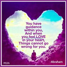 You Have guidance within you, and when you feel #LOVE in your heart, things cannot go wrong for you. #Abraham Hicks