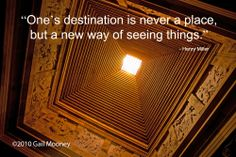 """One's destination is never a place, but a new way of seeing things"" Henry Miller"