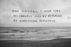 And someday I hope my sadness can be replaced with something beautiful