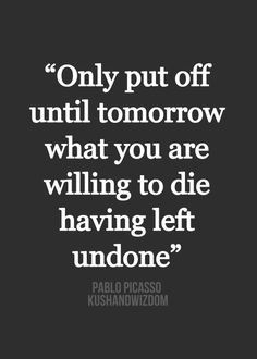 "Woah, heavy. — ""Only put off until tomorrow what you are willing to die having left undone."" —Pablo Picasso"