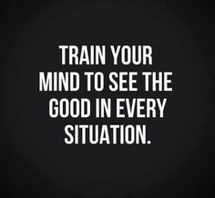 Train your mind to see the good in every situation.  Motivational and inspirational quotes about life