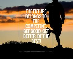 The future belongs to the competent. Get Good, Get Better, Be the Best. #motivationalquotes #inspirationalquotes