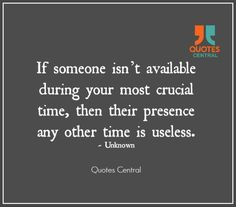 If someone isn't available during your most crucial time, then their presence any other time is useless. ~Unknown
